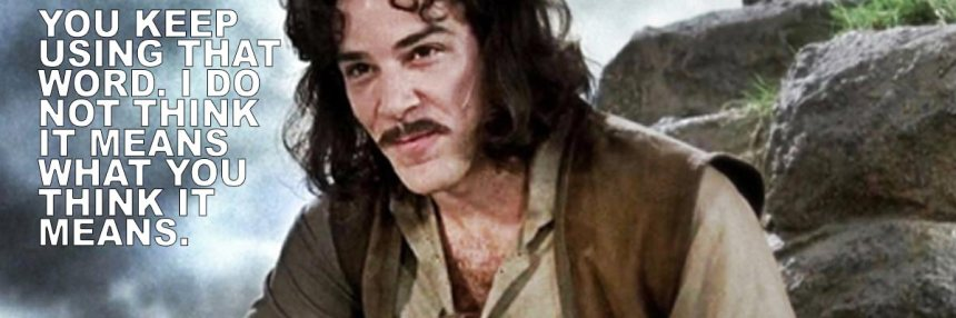 Inigo-Montoya YOU KEEP USING THAT WORD. I DO NOT THINK IT MEANS WHAT YOU THINK IT MEANS.